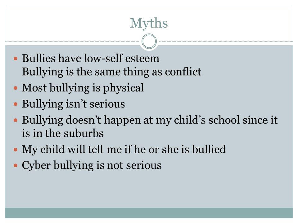 Myths Bullies have low-self esteem Bullying is the same thing as conflict Most bullying is physical Bullying isnt serious Bullying doesnt happen at my