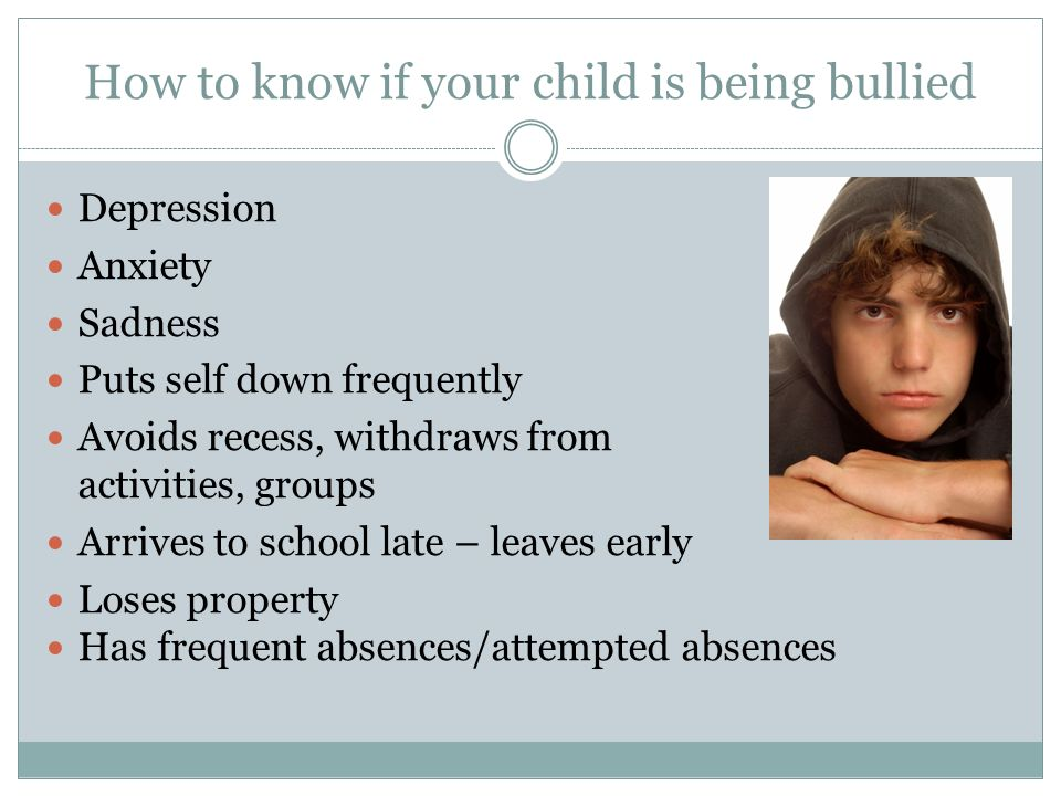How to know if your child is being bullied Depression Anxiety Sadness Puts self down frequently Avoids recess, withdraws from activities, groups Arriv