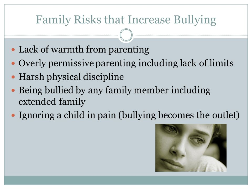 Family Risks that Increase Bullying Lack of warmth from parenting Overly permissive parenting including lack of limits Harsh physical discipline Being
