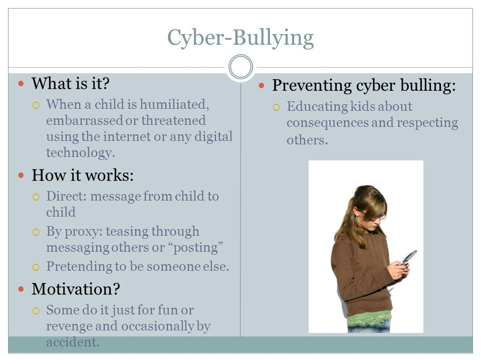 Cyber-Bullying What is it? When a child is humiliated, embarrassed or threatened using the internet or any digital technology. How it works: Direct: m