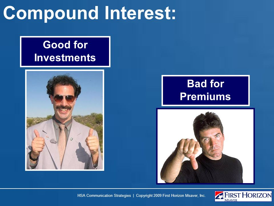 Compound Interest: Good for Investments Bad for Premiums HSA Communication Strategies | Copyright 2009 First Horizon Msaver, Inc.
