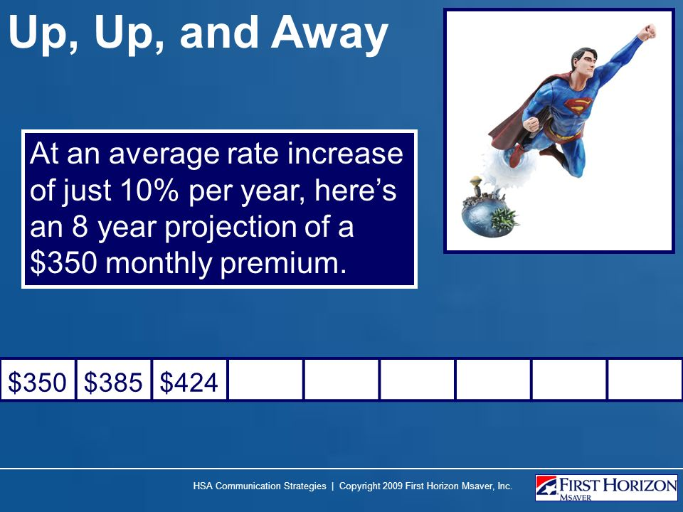 Up, Up, and Away At an average rate increase of just 10% per year, heres an 8 year projection of a $350 monthly premium. $350$385$424 HSA Communicatio