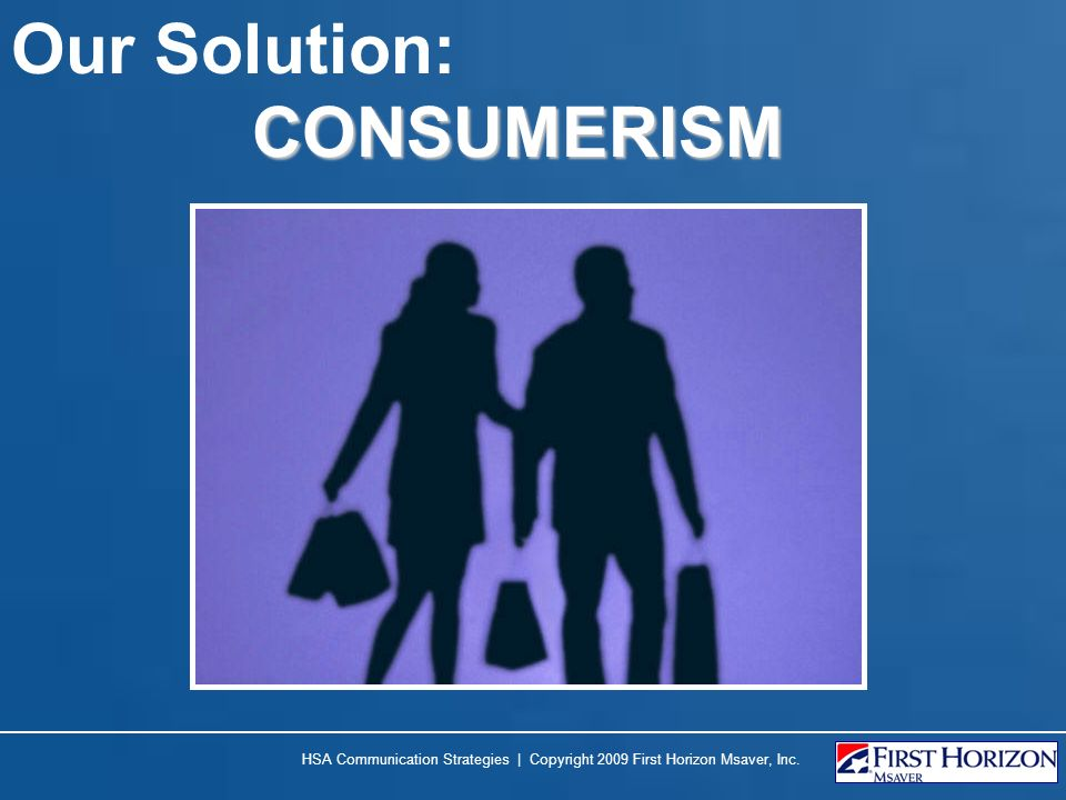 Our Solution: CONSUMERISM HSA Communication Strategies | Copyright 2009 First Horizon Msaver, Inc.