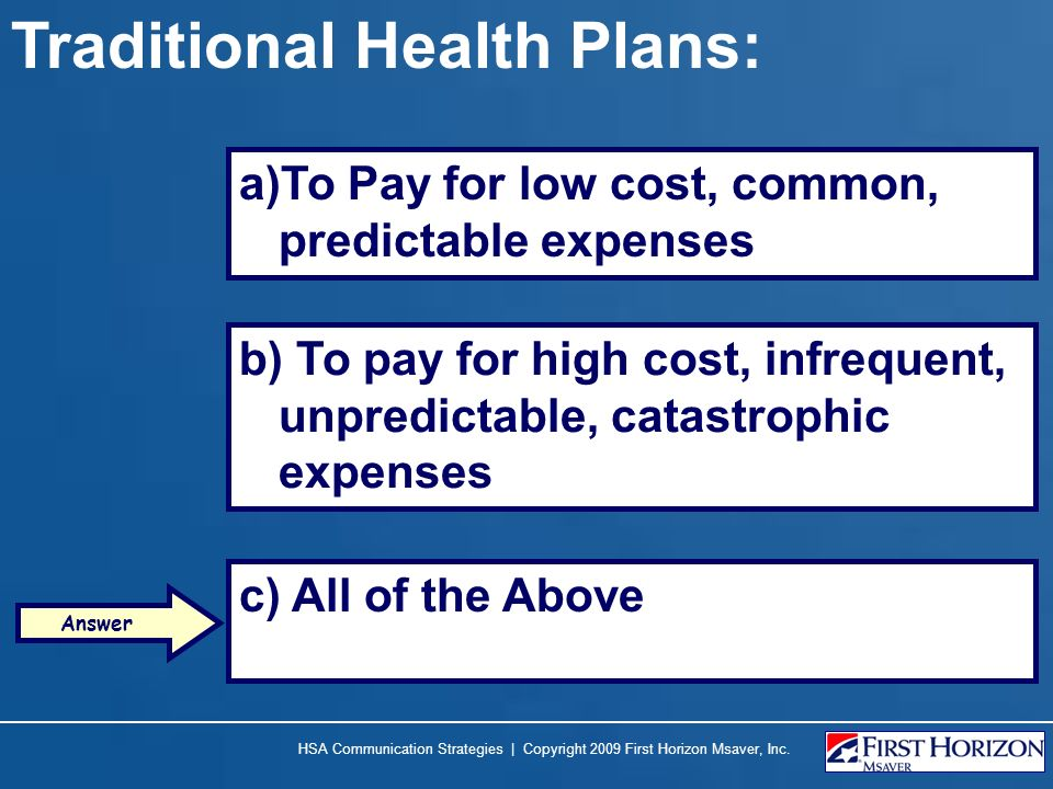Traditional Health Plans: a)To Pay for low cost, common, predictable expenses b) To pay for high cost, infrequent, unpredictable, catastrophic expense