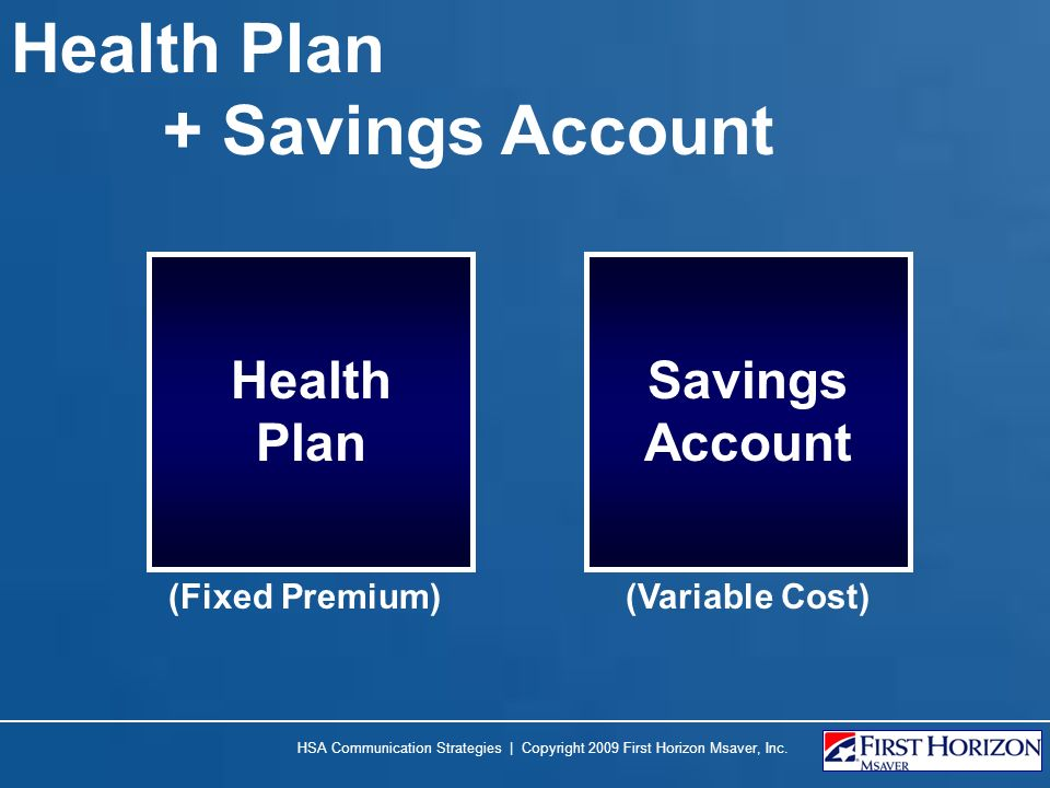Health Plan + Savings Account Health Plan Savings Account (Fixed Premium)(Variable Cost) HSA Communication Strategies | Copyright 2009 First Horizon M