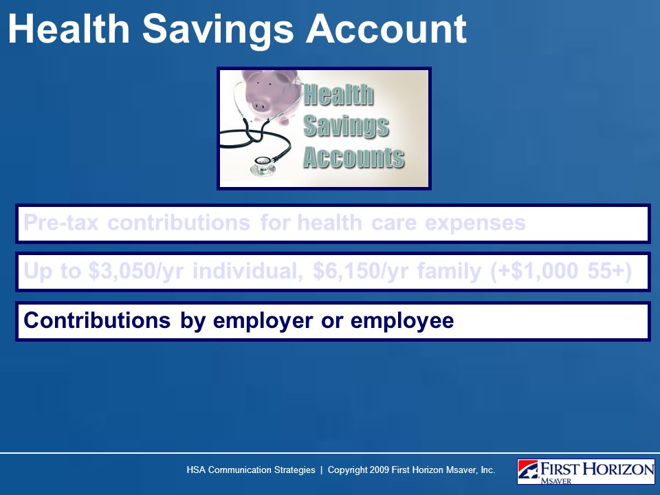 Health Savings Account Pre-tax contributions for health care expenses Up to $3,050/yr individual, $6,150/yr family (+$1,000 55+) Contributions by empl