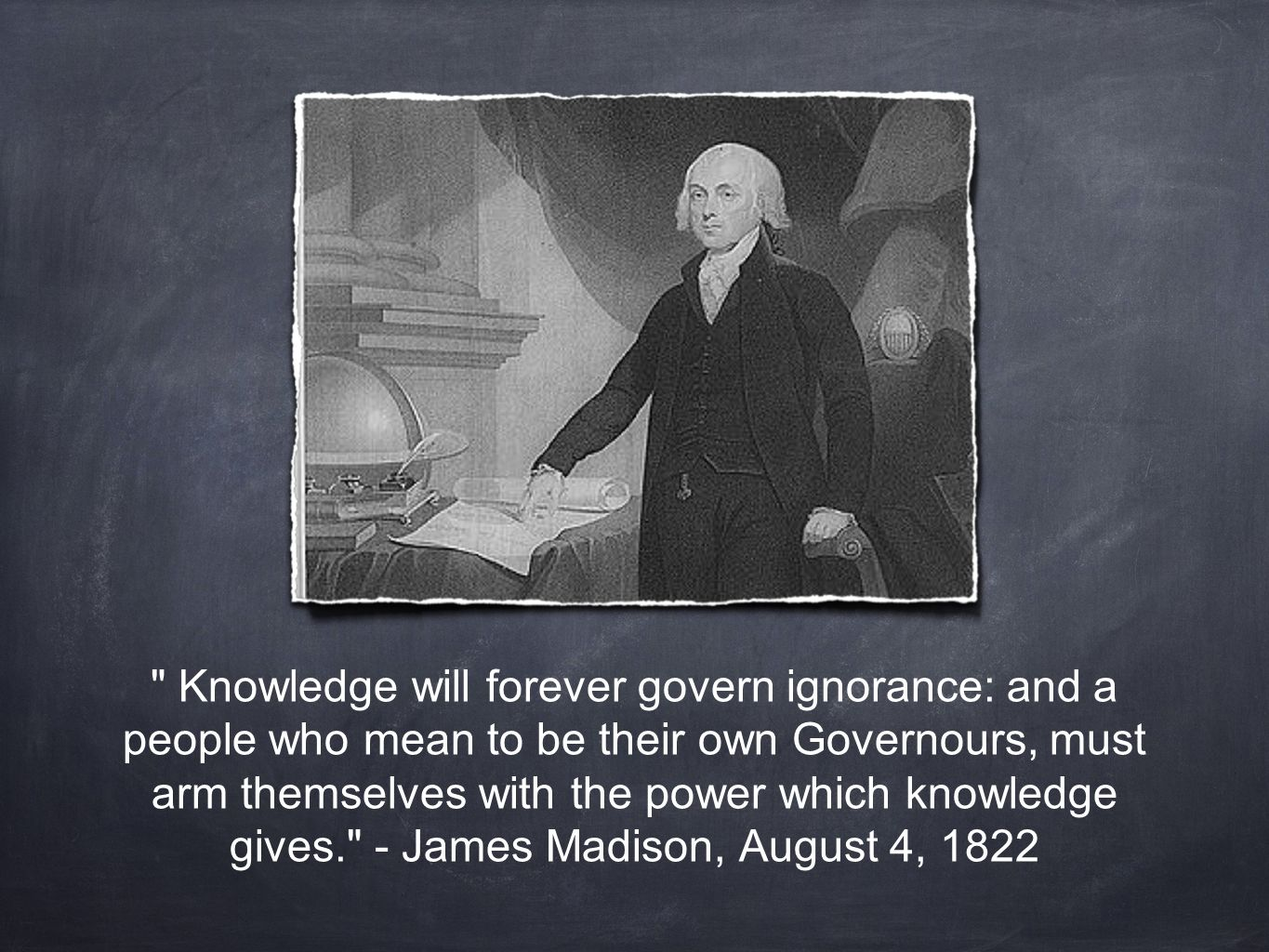 Knowledge will forever govern ignorance: and a people who mean to be their own Governours, must arm themselves with the power which knowledge gives. - James Madison, August 4, 1822