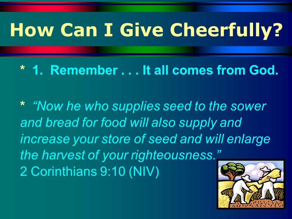 How Can I Give Cheerfully? * 1. Remember... It all comes from God. * Now he who supplies seed to the sower and bread for food will also supply and inc