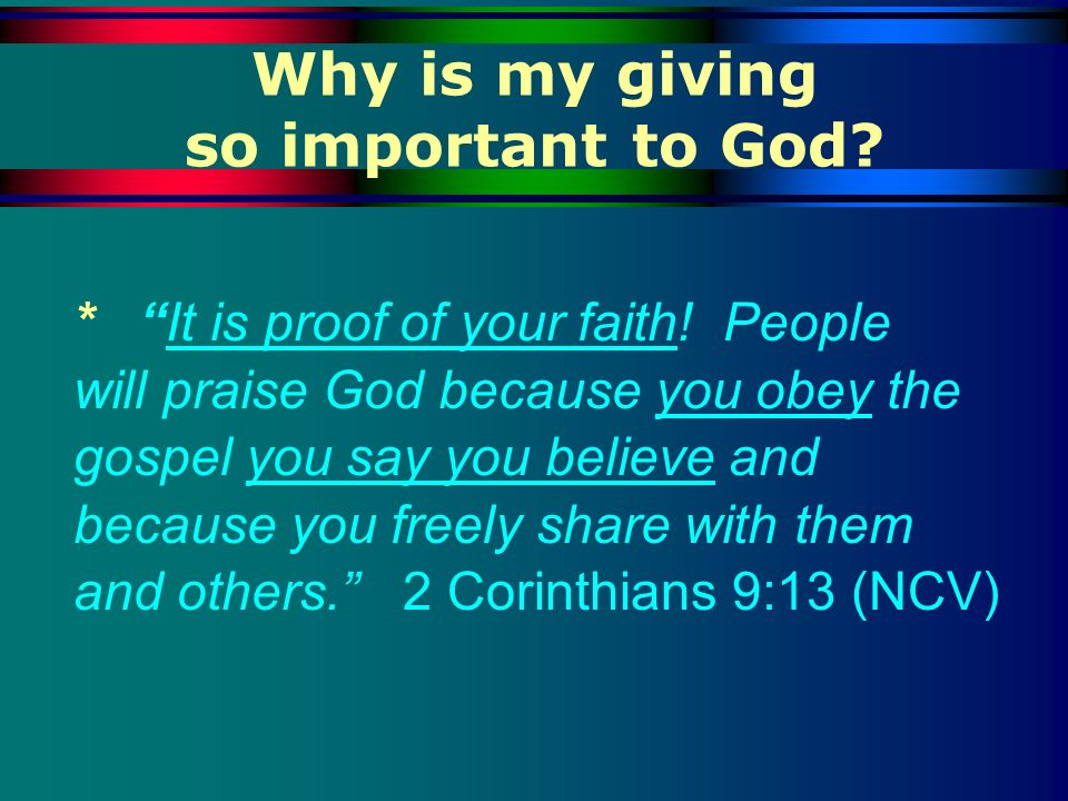Why is my giving so important to God? * It is proof of your faith! People will praise God because you obey the gospel you say you believe and because