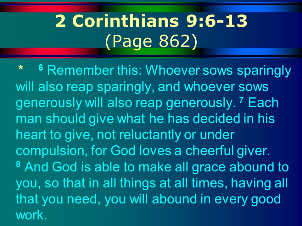2 Corinthians 9:6-13 (Page 862) * 6 Remember this: Whoever sows sparingly will also reap sparingly, and whoever sows generously will also reap generou