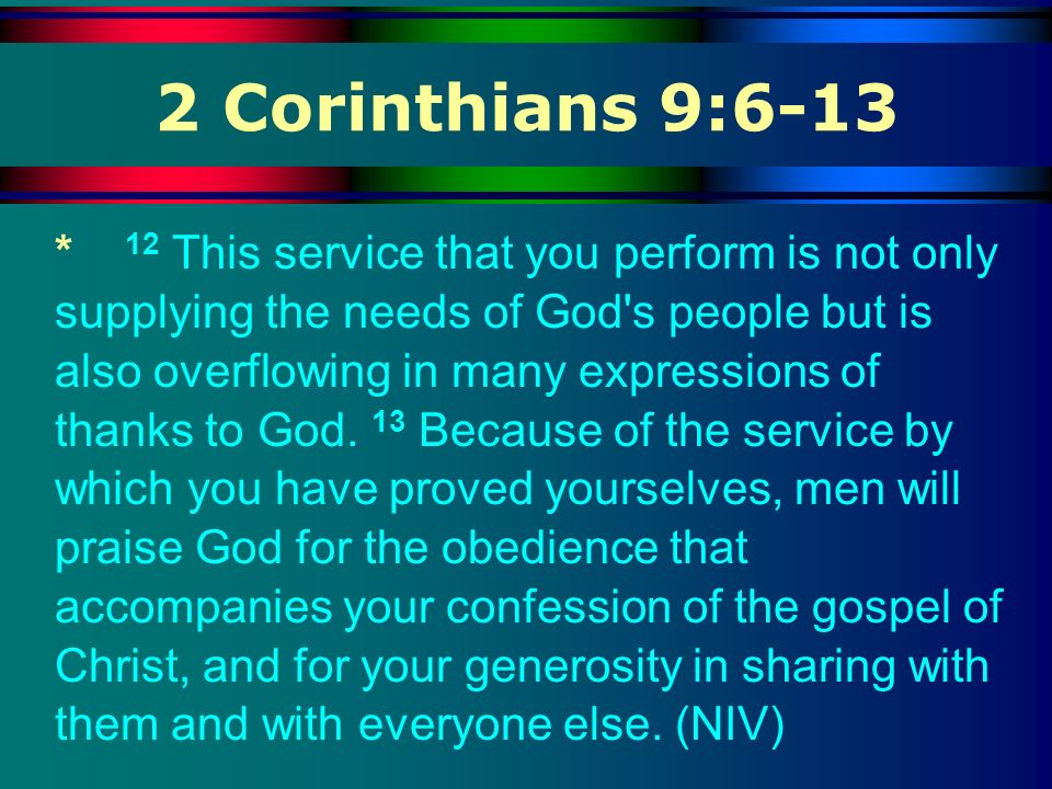 2 Corinthians 9:6-13 * 12 This service that you perform is not only supplying the needs of God's people but is also overflowing in many expressions of