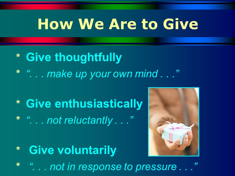 How We Are to Give * Give thoughtfully *... make up your own mind... * Give enthusiastically *... not reluctantly... * Give voluntarily *... not in re