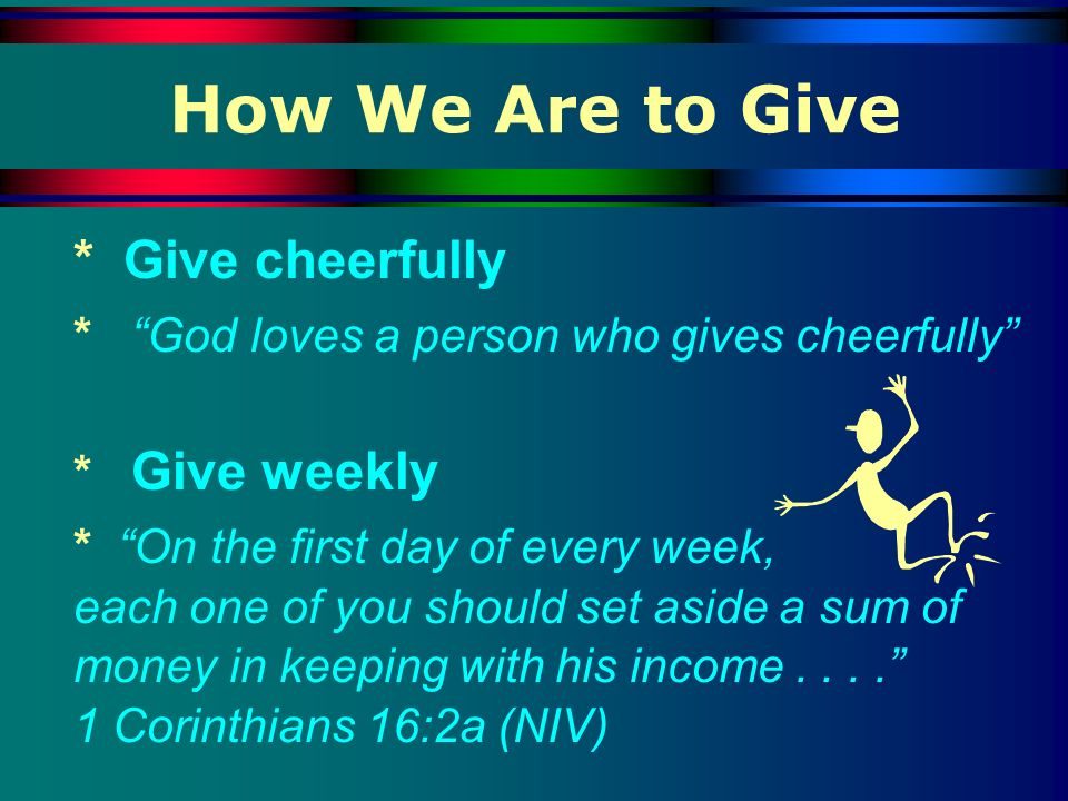 How We Are to Give * Give cheerfully * God loves a person who gives cheerfully * Give weekly * On the first day of every week, each one of you should