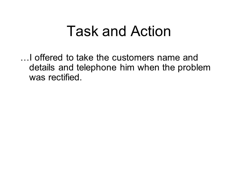 Task and Action …I offered to take the customers name and details and telephone him when the problem was rectified.