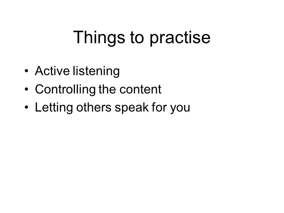 Things to practise Active listening Controlling the content Letting others speak for you