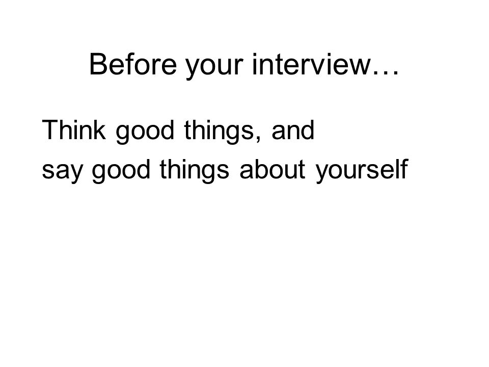 Before your interview… Think good things, and say good things about yourself