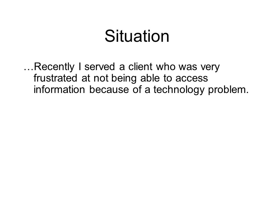 Situation …Recently I served a client who was very frustrated at not being able to access information because of a technology problem.