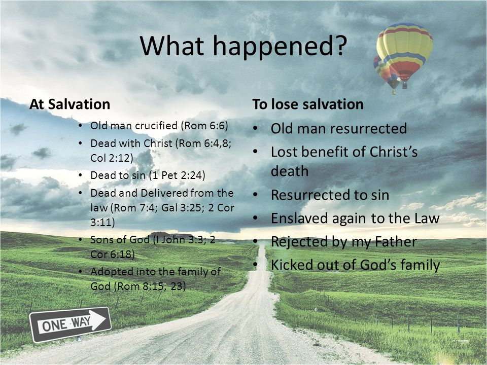What happened? At Salvation Old man crucified (Rom 6:6) Dead with Christ (Rom 6:4,8; Col 2:12) Dead to sin (1 Pet 2:24) Dead and Delivered from the la