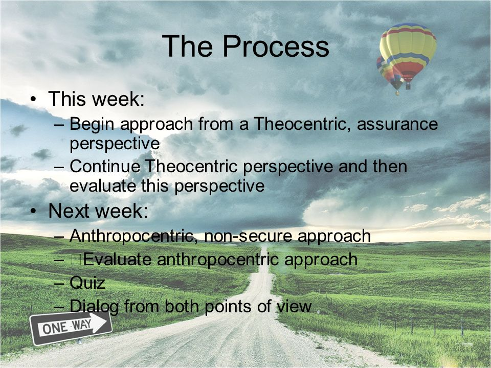 The Process This week: –Begin approach from a Theocentric, assurance perspective –Continue Theocentric perspective and then evaluate this perspective