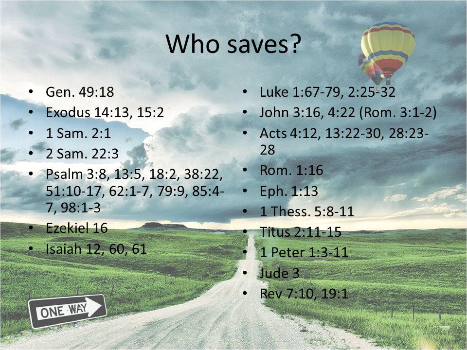Who saves? Gen. 49:18 Exodus 14:13, 15:2 1 Sam. 2:1 2 Sam. 22:3 Psalm 3:8, 13:5, 18:2, 38:22, 51:10-17, 62:1-7, 79:9, 85:4- 7, 98:1-3 Ezekiel 16 Isaia