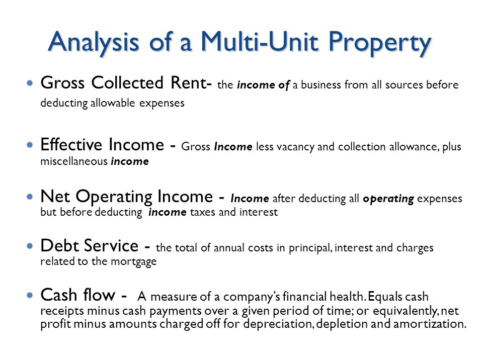 Analysis of a Multi-Unit Property Gross Collected Rent- the income of a business from all sources before deducting allowable expenses Effective Income - Gross Income less vacancy and collection allowance, plus miscellaneous income Net Operating Income - Income after deducting all operating expenses but before deducting income taxes and interest Debt Service - the total of annual costs in principal, interest and charges related to the mortgage Cash flow - A measure of a companys financial health.