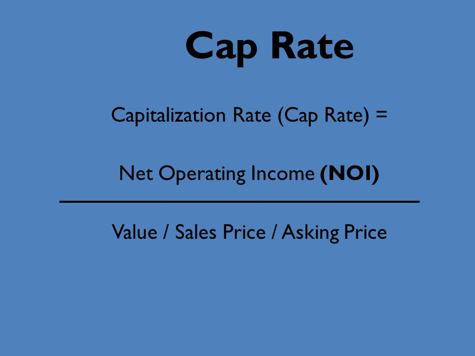 Cap Rate Capitalization Rate (Cap Rate) = Net Operating Income (NOI) Value / Sales Price / Asking Price