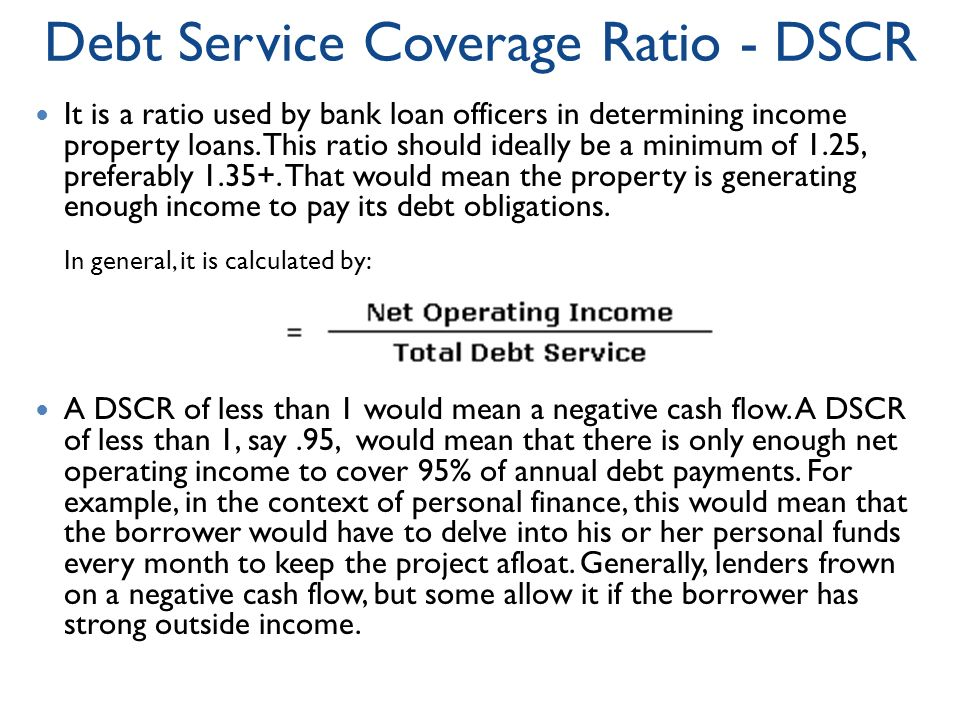 Debt Service Coverage Ratio - DSCR It is a ratio used by bank loan officers in determining income property loans.