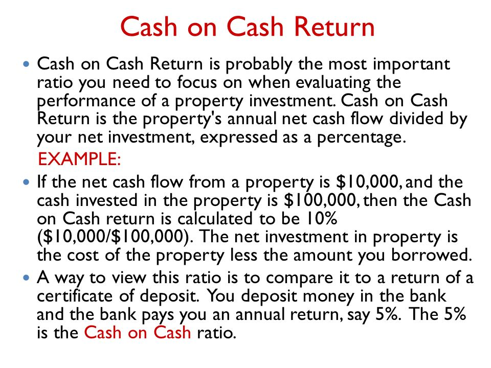 Cash on Cash Return Cash on Cash Return is probably the most important ratio you need to focus on when evaluating the performance of a property investment.