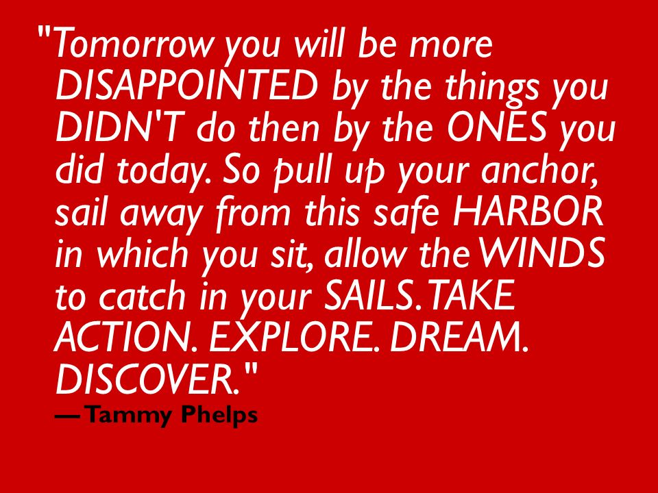 Tomorrow you will be more DISAPPOINTED by the things you DIDN T do then by the ONES you did today.