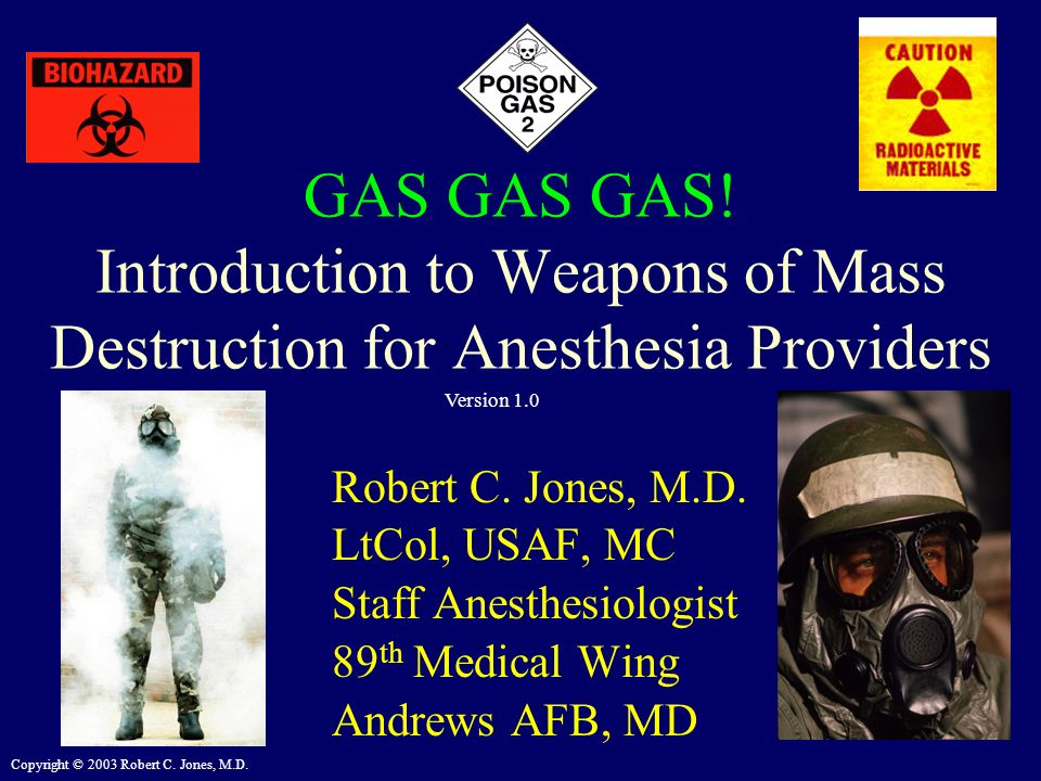 Copyright © 2003 Robert C. Jones, M.D. GAS GAS GAS! Introduction to Weapons of Mass Destruction for Anesthesia Providers Robert C. Jones, M.D. LtCol,