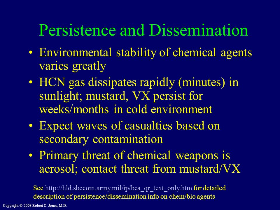 Copyright © 2003 Robert C. Jones, M.D. Persistence and Dissemination Environmental stability of chemical agents varies greatly HCN gas dissipates rapi