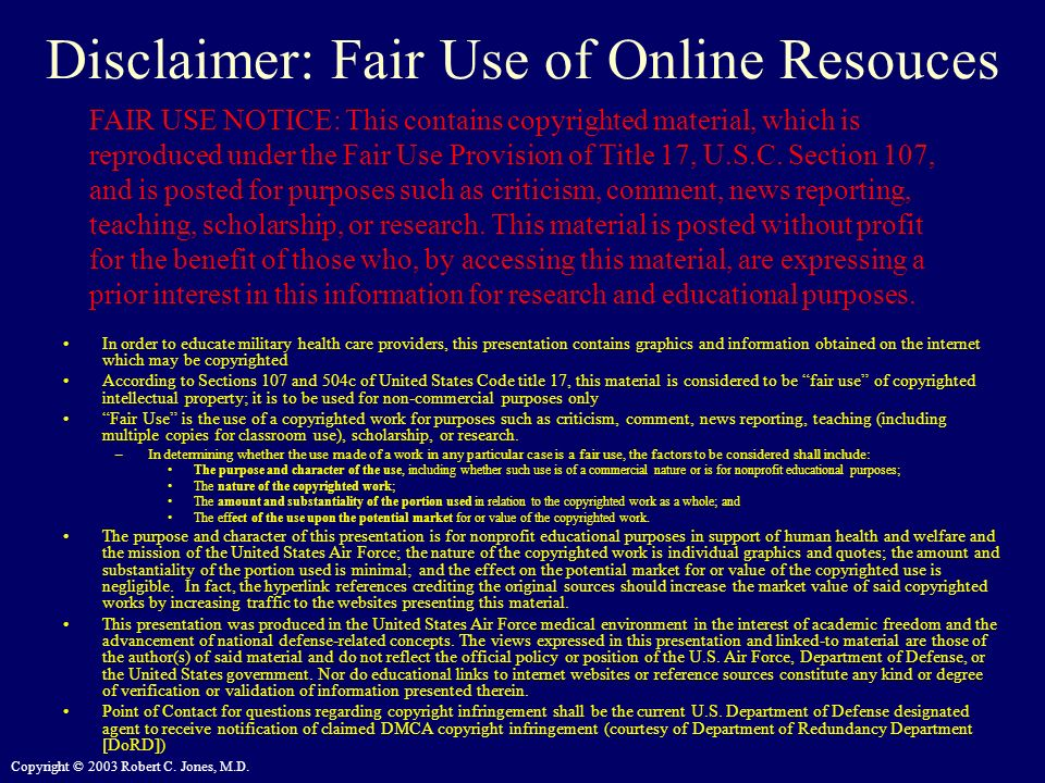 Copyright © 2003 Robert C. Jones, M.D. Disclaimer: Fair Use of Online Resouces In order to educate military health care providers, this presentation c
