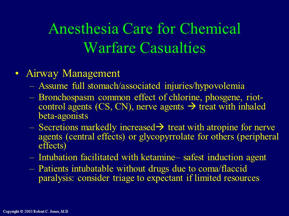 Copyright © 2003 Robert C. Jones, M.D. Anesthesia Care for Chemical Warfare Casualties Airway Management –Assume full stomach/associated injuries/hypo