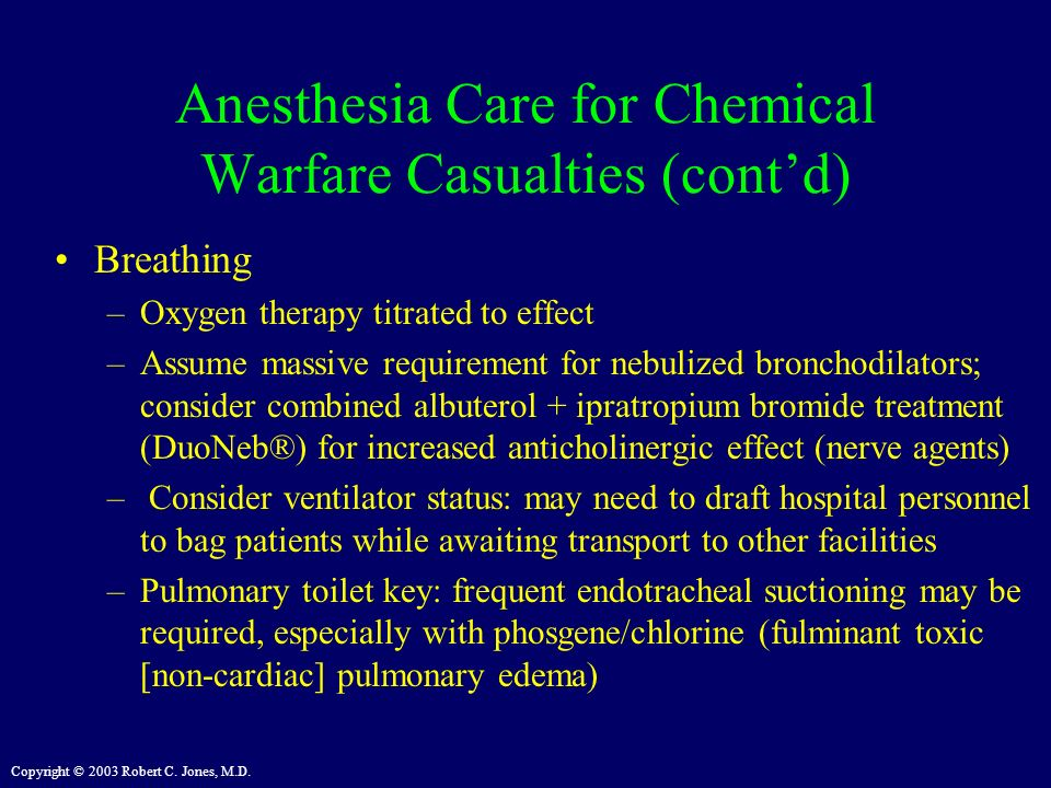 Copyright © 2003 Robert C. Jones, M.D. Anesthesia Care for Chemical Warfare Casualties (contd) Breathing –Oxygen therapy titrated to effect –Assume ma