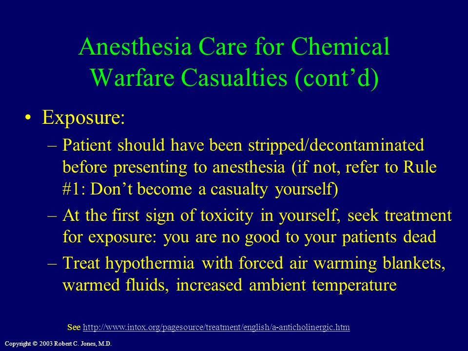Copyright © 2003 Robert C. Jones, M.D. Anesthesia Care for Chemical Warfare Casualties (contd) Exposure: –Patient should have been stripped/decontamin
