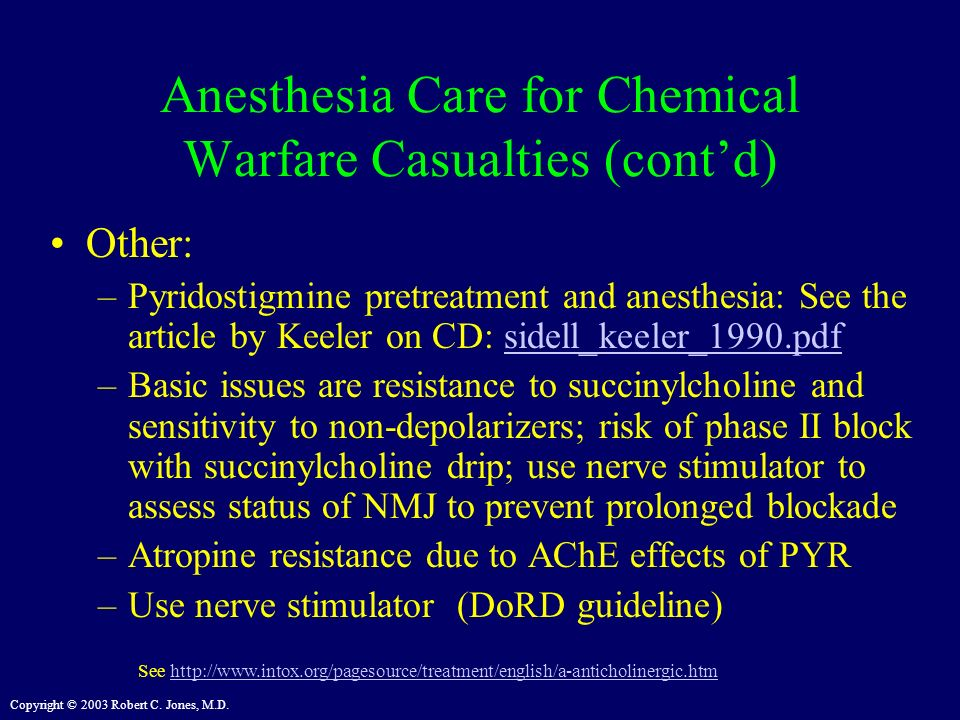 Copyright © 2003 Robert C. Jones, M.D. Anesthesia Care for Chemical Warfare Casualties (contd) Other: –Pyridostigmine pretreatment and anesthesia: See