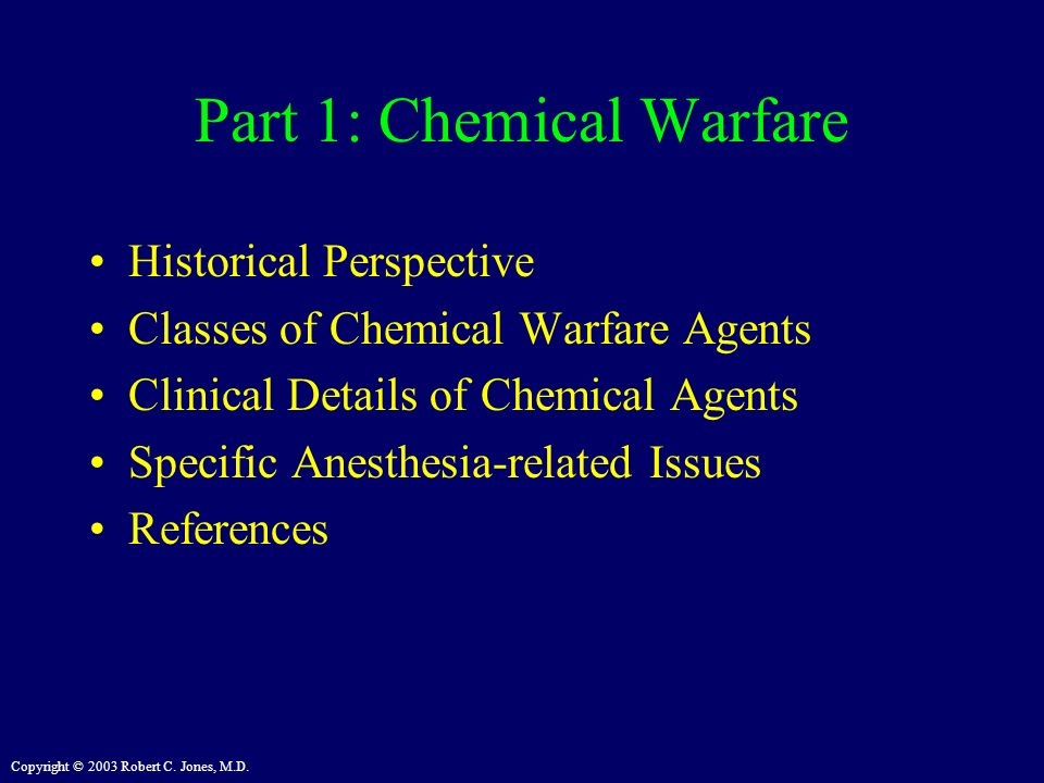 Copyright © 2003 Robert C. Jones, M.D. Part 1: Chemical Warfare Historical Perspective Classes of Chemical Warfare Agents Clinical Details of Chemical