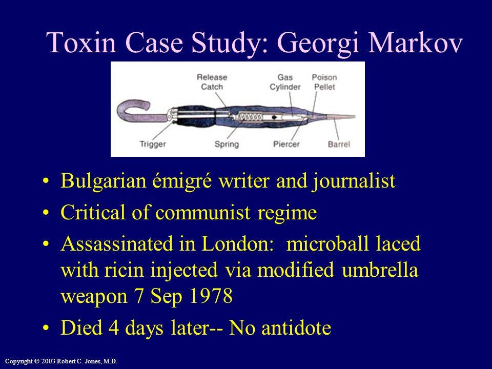 Copyright © 2003 Robert C. Jones, M.D. Toxin Case Study: Georgi Markov Bulgarian émigré writer and journalist Critical of communist regime Assassinate