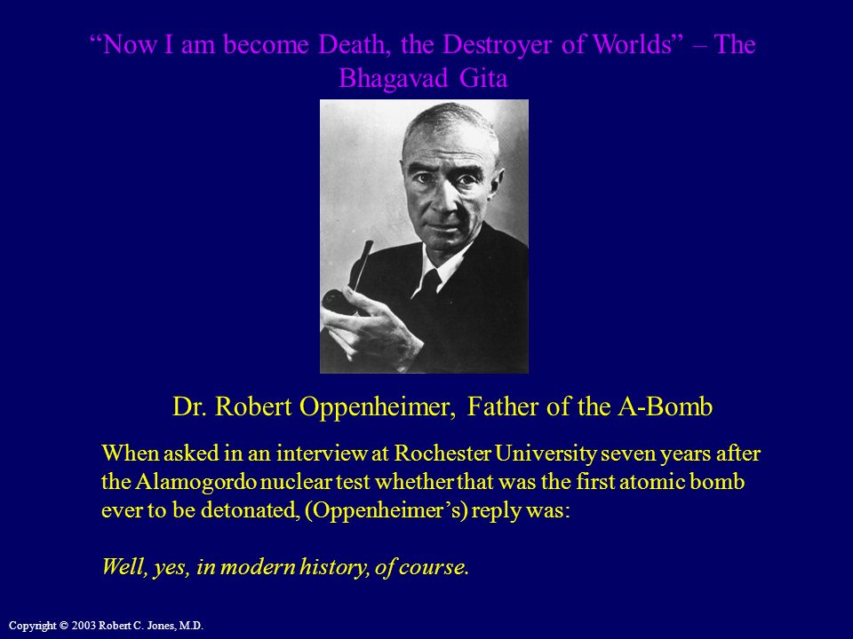 Copyright © 2003 Robert C. Jones, M.D. Now I am become Death, the Destroyer of Worlds – The Bhagavad Gita Dr. Robert Oppenheimer, Father of the A-Bomb