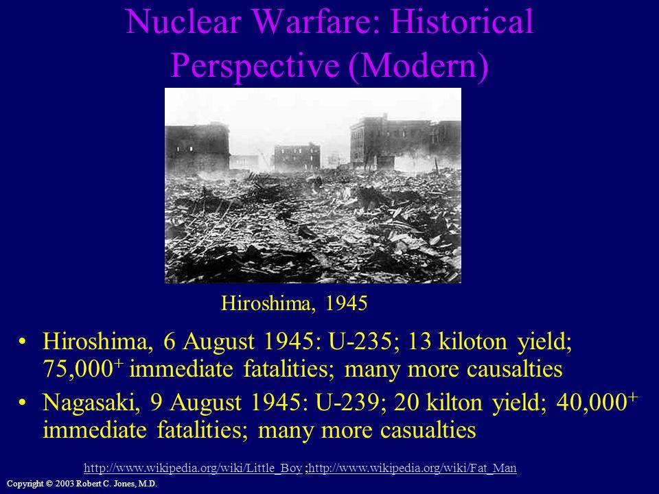 Copyright © 2003 Robert C. Jones, M.D. Nuclear Warfare: Historical Perspective (Modern) Hiroshima, 6 August 1945: U-235; 13 kiloton yield; 75,000 + im