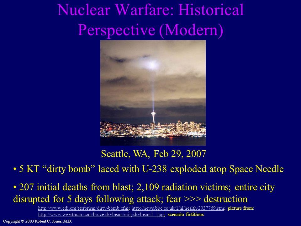 Copyright © 2003 Robert C. Jones, M.D. Nuclear Warfare: Historical Perspective (Modern) Seattle, WA, Feb 29, 2007 http://www.cdi.org/terrorism/dirty-b