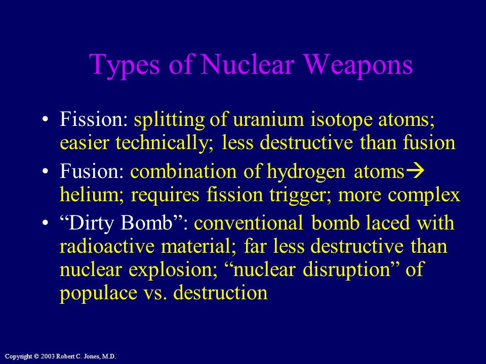Copyright © 2003 Robert C. Jones, M.D. Types of Nuclear Weapons Fission: splitting of uranium isotope atoms; easier technically; less destructive than