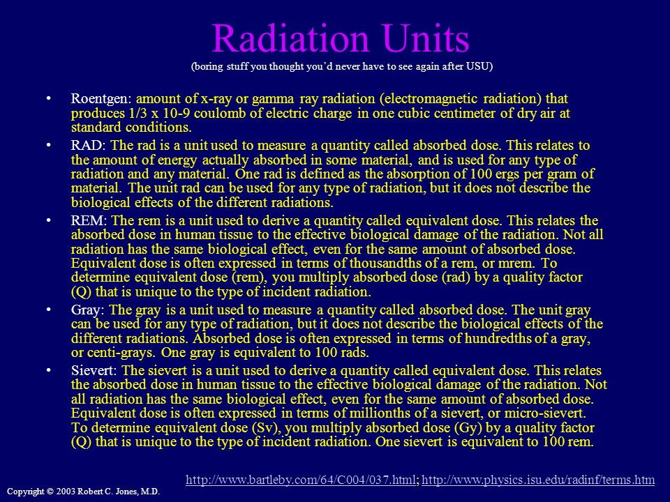 Copyright © 2003 Robert C. Jones, M.D. Radiation Units Roentgen: amount of x-ray or gamma ray radiation (electromagnetic radiation) that produces 1/3