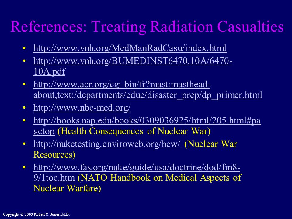 Copyright © 2003 Robert C. Jones, M.D. References: Treating Radiation Casualties http://www.vnh.org/MedManRadCasu/index.html http://www.vnh.org/BUMEDI