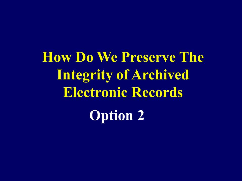 Option 2 How Do We Preserve The Integrity of Archived Electronic Records