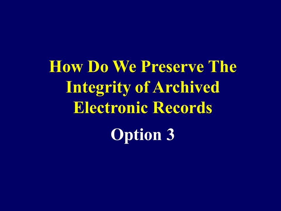 Option 3 How Do We Preserve The Integrity of Archived Electronic Records