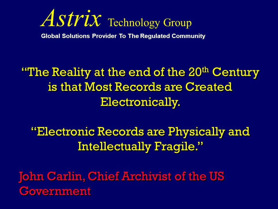 Astrix Technology Group Global Solutions Provider To The Regulated Community The Reality at the end of the 20 th Century is that Most Records are Crea