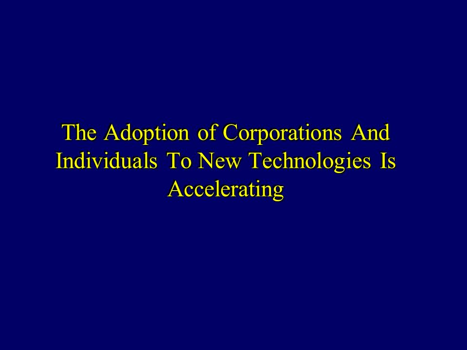 The Adoption of Corporations And Individuals To New Technologies Is Accelerating