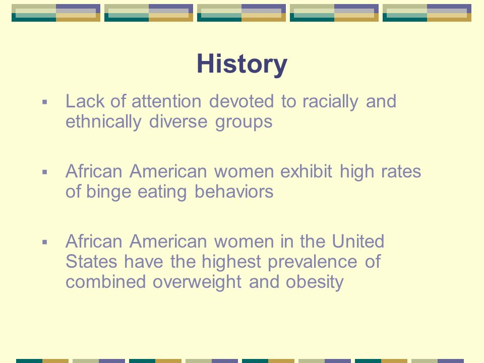 History Lack of attention devoted to racially and ethnically diverse groups African American women exhibit high rates of binge eating behaviors African American women in the United States have the highest prevalence of combined overweight and obesity