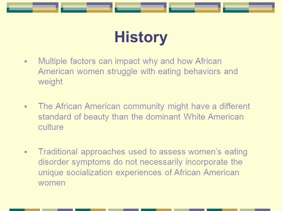 History Multiple factors can impact why and how African American women struggle with eating behaviors and weight The African American community might have a different standard of beauty than the dominant White American culture Traditional approaches used to assess womens eating disorder symptoms do not necessarily incorporate the unique socialization experiences of African American women